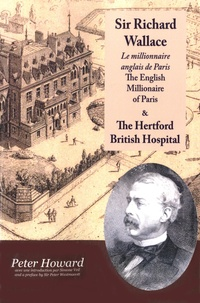Peter Howard - Sir Richard Wallace - Le millionaire anglais de Paris - The English Millionaire of Paris ; The Hertford British Hospital.