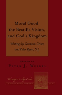 Peter j. Weigel - Moral Good, the Beatific Vision, and God's Kingdom - Writings by Germain Grisez and Peter Ryan, S.J..