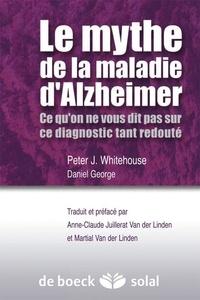 Peter J. Whitehouse et Daniel George - Le mythe de la maladie d'Alzheimer - Ce qu'on ne vous dit pas sur ce diagnostic tant redouté.