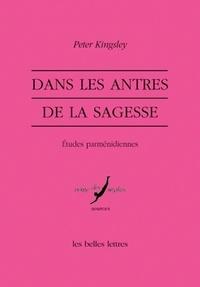 Peter Kingsley - Dans les antres de la sagesse - Etudes parménidiennes.