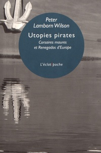 Peter Lamborn Wilson - Utopies pirates - Corsaires maures et Renegados d'Europe.