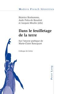 Béatrice Bonhomme et Aude Préta-de Beaufort - Dans le feuilletage de la terre - Sur l'œuvre poétique de Marie-Claire Bancquart- Colloque de Cerisy.