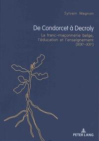Sylvain Wagnon - De Condorcet à Decroly - La franc-maçonnerie belge, l'éducation et l'enseignement (XIXe-XXe).