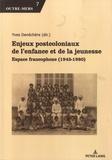 Yves Denéchère - Enjeux postcoloniaux de l'enfance et de la jeunesse - Espace francophone (1945-1980).