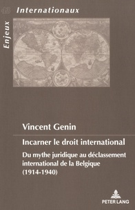 Vincent Genin - Incarner le droit international - Du mythe juridique au déclassement international de la Belgique (1914-1940).