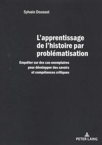 Sylvain Doussot - L'apprentissage de l'histoire par problématisation - Enquêter sur des cas exemplaires pour développer des savoirs et compétences critiques.