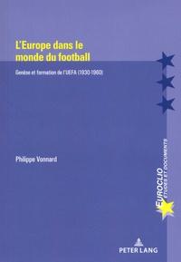Philippe Vonnard - L'Europe dans le monde du football - Genèse et formation de l'UEFA (1930-1960).