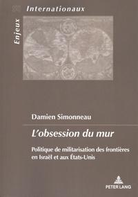 Damien Simonneau - L'obsession du mur - Politique de militarisation des frontières en Israël et aux Etats-Unis.