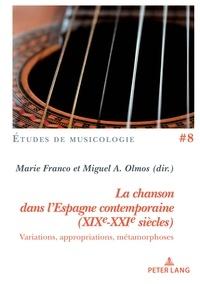 Miguel Olmos et Marie Franco - La chanson dans l'Espagne contemporaine (XIXe-XXIe siècles) - Variations, appropriations, métamorphoses.