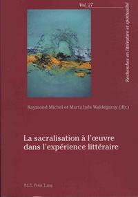 Raymond Michel et Marta Inès Waldegaray - La sacralisation à l'oeuvre dans l'expérience littéraire.