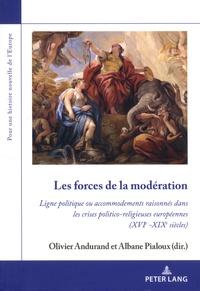 Olivier Andurand et Albane Pialoux - Les forces de la modération - Ligne politique ou accommodements raisonnés dans les crises politico-religieuses européennes (XVIe-XIXe siècles).