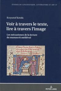 Krzysztof Kotula - Voir à travers le texte, lire à travers l'image - Les mécanismes de la lecture du manuscrit médiéval.