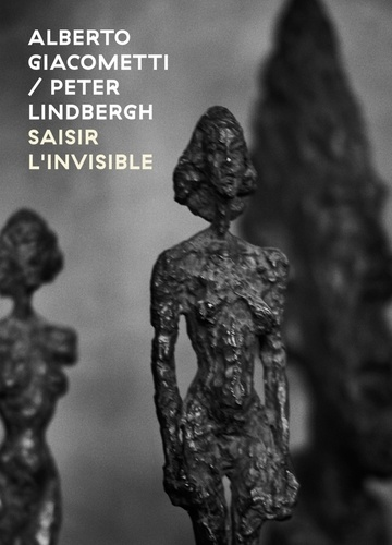 Peter Lindbergh et Catherine Grenier - Alberto Giacometti/Peter Linbergh - Saisir l'invisible.