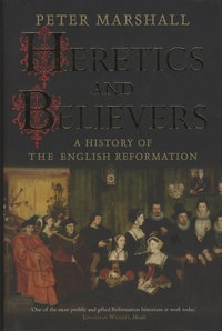 Peter Marshall - Heretics and Believers - A History of the English Reformation.