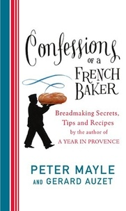Peter Mayle - Confessions Of A French Baker - Breadmaking secrets, tips and recipes.