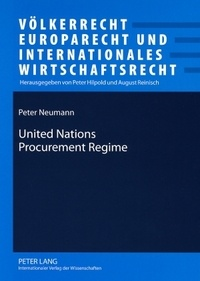 Péter Neumann - United Nations Procurement Regime - Description and Evaluation of the Legal Framework in the Light of International Standards and of Findings of an Inquiry into Procurement for the Iraq Oil-for-Food Programme.