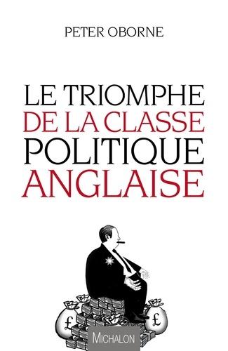 Peter Oborne - Le triomphe de la classe politique anglaise.