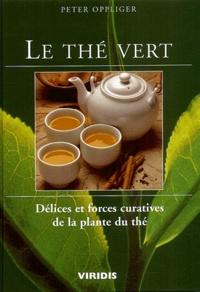 Peter Oppliger - Le thé vert. - Délices et forces curatives de la plante du thé.