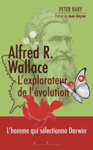 Peter Raby - Alfred R. Wallace, l'explorateur de l'évolution - 1823-1913.