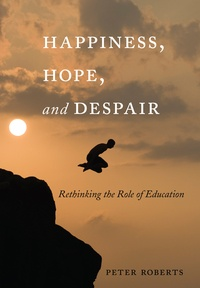 Peter Roberts - Happiness, Hope, and Despair - Rethinking the Role of Education.