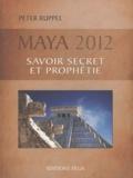 Peter Ruppel - Maya 2012 - Savoirs secrets et prophéties.