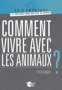 Peter Singer - Comment vivre avec les animaux ?.