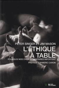 Peter Singer et Jim Mason - L'éthique à table - Pourquoi nos choix alimentaires importent.