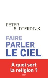 Peter Sloterdijk - Faire parler le ciel - De la théopoésie.