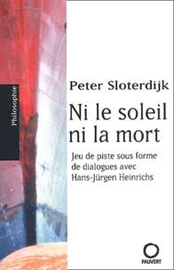 Peter Sloterdijk - Ni le soleil, ni la mort. - Jeu de piste sous forme de dialogues avec Hans-Jürgen Heinrichs.