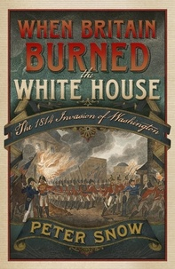 Peter Snow - When Britain Burned the White House - The 1814 Invasion of Washington.