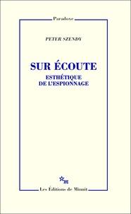 Peter Szendy - Sur écoute - Esthétique de l'espionnage.