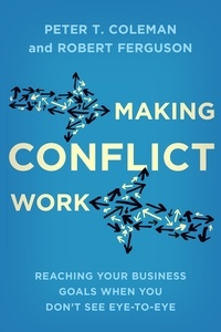 Peter T. Coleman et Robert Ferguson - Making Conflict Work - Reaching your business goals when you don't see eye-to-eye.