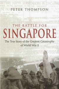 Peter Thompson - The Battle For Singapore - The true story of the greatest catastrophe of World War II.