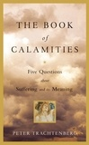 Peter Trachtenberg - The Book of Calamities - Five Questions About Suffering and Its Meaning.