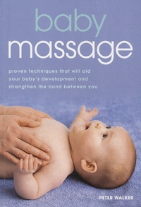 Peter Walker - Baby Massage - Proven Techniques That Will Aid Your Baby's Development and Strenghten the Bond Between You.