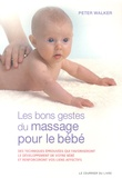 Peter Walker - Les bon gestes du massage pour le bébé - Des techniques éprouvées qui favoriseront le développement de votre bébé et renforceront vos liens affectifs.