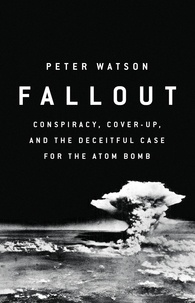 Peter Watson - Fallout - Conspiracy, Cover-Up, and the Deceitful Case for the Atom Bomb.