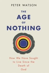 Peter Watson - The Age of Nothing - How We Have Sought To Live Since The Death of God.