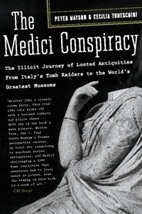 Peter Watson et Cecilia Todeschini - The Medici Conspiracy - The Illicit Journey of Looted Antiquities-- From Italy's Tomb Raiders to the World's Greatest Museum.