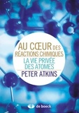 Peter William Atkins - Au coeur des réactions chimiques - La vie privée des atomes.