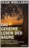 Peter Wohlleben - Das geheime Leben der Bäume - Was sie fühlen, wie sie kommunizieren - die Entdeckung einer verborgenen Welt.