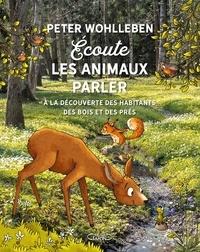 Peter Wohlleben - Ecoute les animaux parler - A la découverte des habitants des bois, des prés, et des champs.