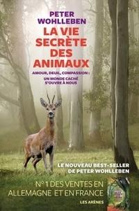 Peter Wohlleben - La vie secrète des animaux - Amour, deuil, compassion : un monde caché s'ouvre à nous.
