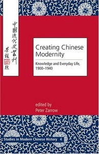Peter Zarrow - Creating Chinese Modernity - Knowledge and Everyday Life, 1900-1940.