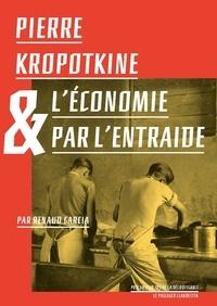 Petr Alekseevitch et Renaud Garcia - Pierre Kropotkine ou l'économie par l'entraide.