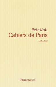 Petr Kral - Cahiers de Paris - Journal 1968-2006.