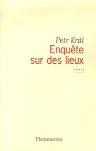 Petr Kral - Enquête sur des lieux.