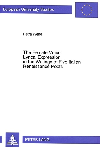 Petra Wend - The Female Voice: Lyrical Expression in the Writings of Five Italian Renaissance Poets.