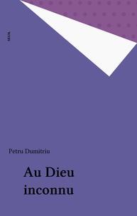 Petru Dumitriu - Au Dieu inconnu.
