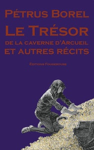 Pétrus Borel - Le trésor de la caverne d'Arcueil et autres récits.